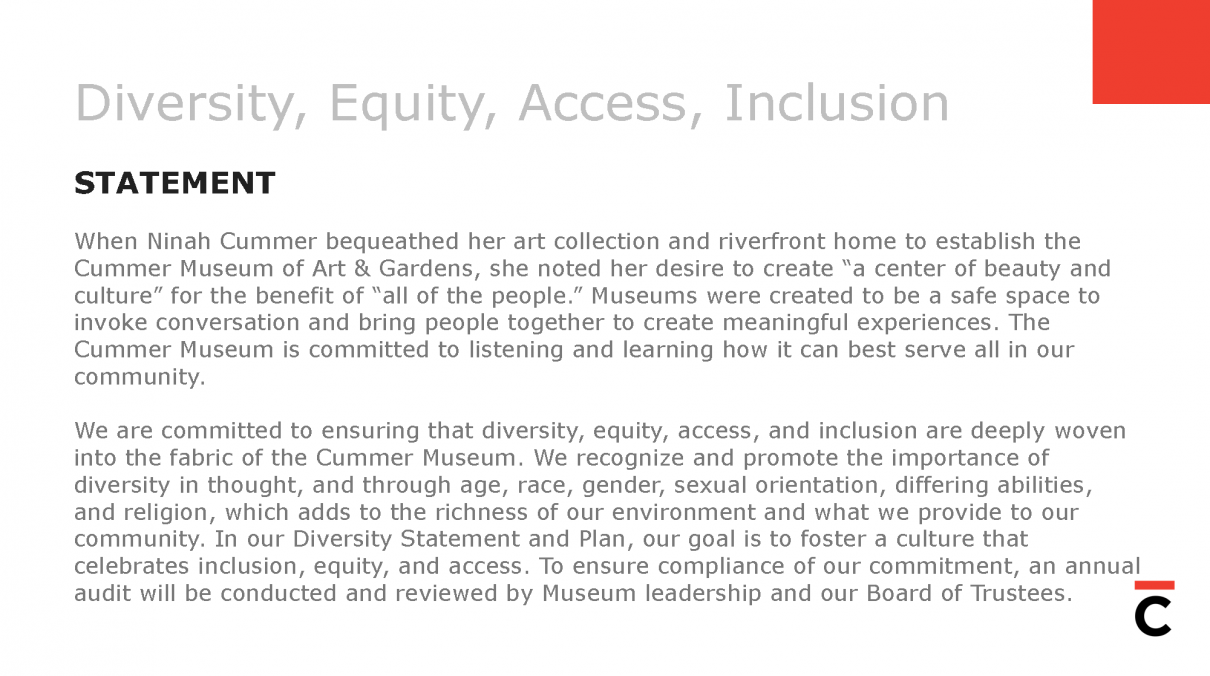 "Diversity, Equity, Access, Inclusion STATEMENT When NinahCummerbequeathed her art collection and riverfront home to establish the CummerMuseum of Art & Gardens, she noted her desire to create ""a center of beauty and culture"" for the benefit of ""all of the people."" Museums were created to be a safe space to invoke conversation and bring people together to create meaningful experiences. The CummerMuseum is committed to listening and learning how it can best serve ALL in our community. We are committed to ensuring that diversity, equity, access, and inclusion are deeply woven into the fabric of the CummerMuseum. We recognize and promote the importance of diversity in thought, and through age, race, gender, sexual orientation, differing abilities, and religion, which adds to the richness of our environment and what we provide to our community. In our Diversity Statement and Plan, our goal is to foster a culture that celebrates inclusion, equity, and access. To ensure compliance of our commitment, an annual audit will be conducted and reviewed by Museum leadership and our Board of Trustees."
